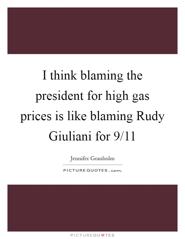 I think blaming the president for high gas prices is like blaming Rudy Giuliani for 9/11 Picture Quote #1