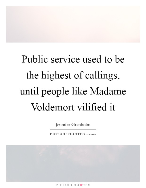 Public service used to be the highest of callings, until people like Madame Voldemort vilified it Picture Quote #1
