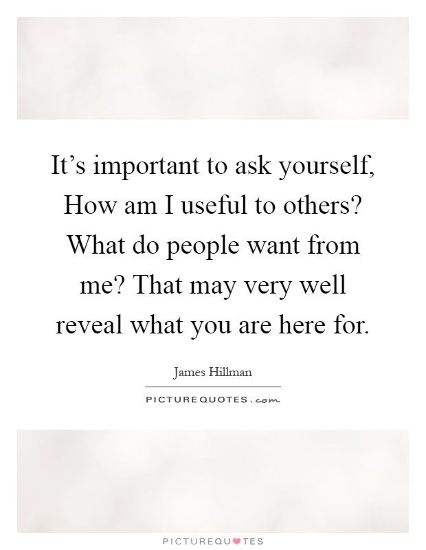 It's important to ask yourself, How am I useful to others? What do people want from me? That may very well reveal what you are here for Picture Quote #1