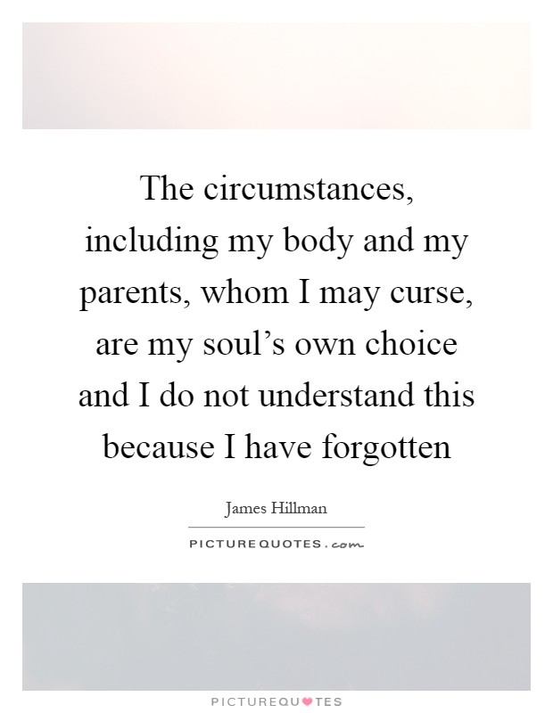 The circumstances, including my body and my parents, whom I may curse, are my soul's own choice and I do not understand this because I have forgotten Picture Quote #1