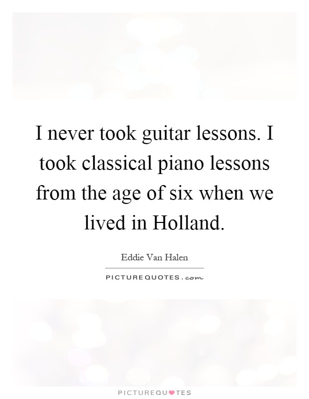 I never took guitar lessons. I took classical piano lessons from the age of six when we lived in Holland Picture Quote #1