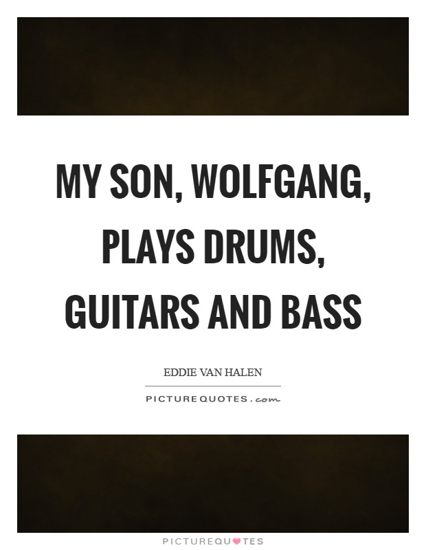 My son, Wolfgang, plays drums, guitars and bass Picture Quote #1