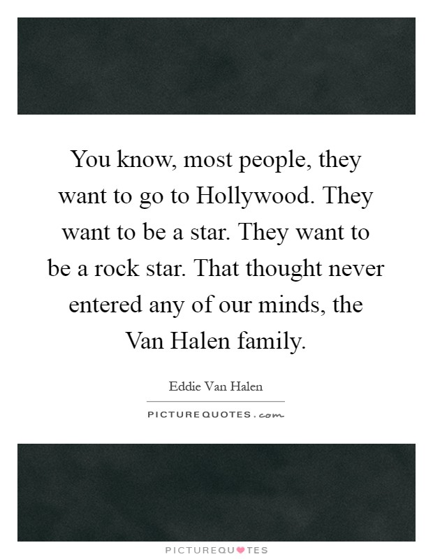 You know, most people, they want to go to Hollywood. They want to be a star. They want to be a rock star. That thought never entered any of our minds, the Van Halen family Picture Quote #1
