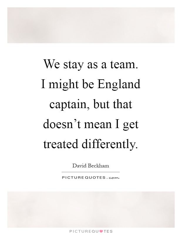 We stay as a team. I might be England captain, but that doesn't mean I get treated differently Picture Quote #1