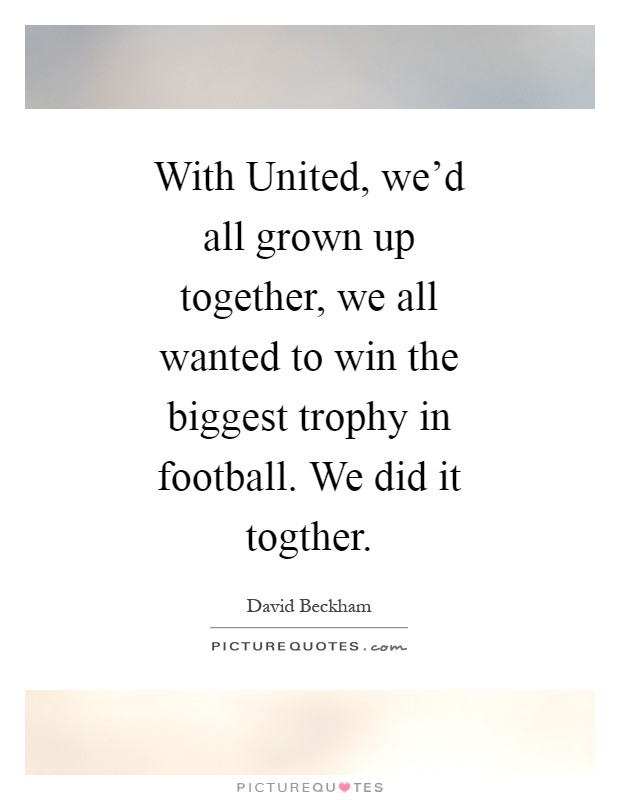 With United, we'd all grown up together, we all wanted to win the biggest trophy in football. We did it togther Picture Quote #1