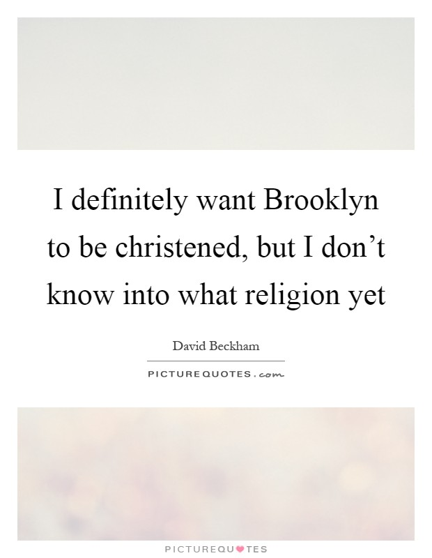 I definitely want Brooklyn to be christened, but I don't know into what religion yet Picture Quote #1