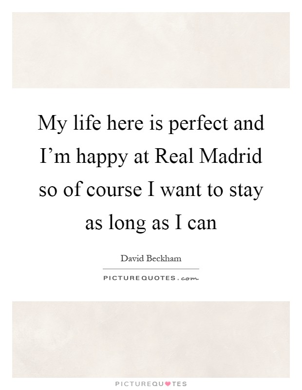 My life here is perfect and I'm happy at Real Madrid so of course I want to stay as long as I can Picture Quote #1