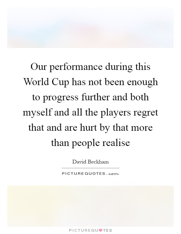 Our performance during this World Cup has not been enough to progress further and both myself and all the players regret that and are hurt by that more than people realise Picture Quote #1