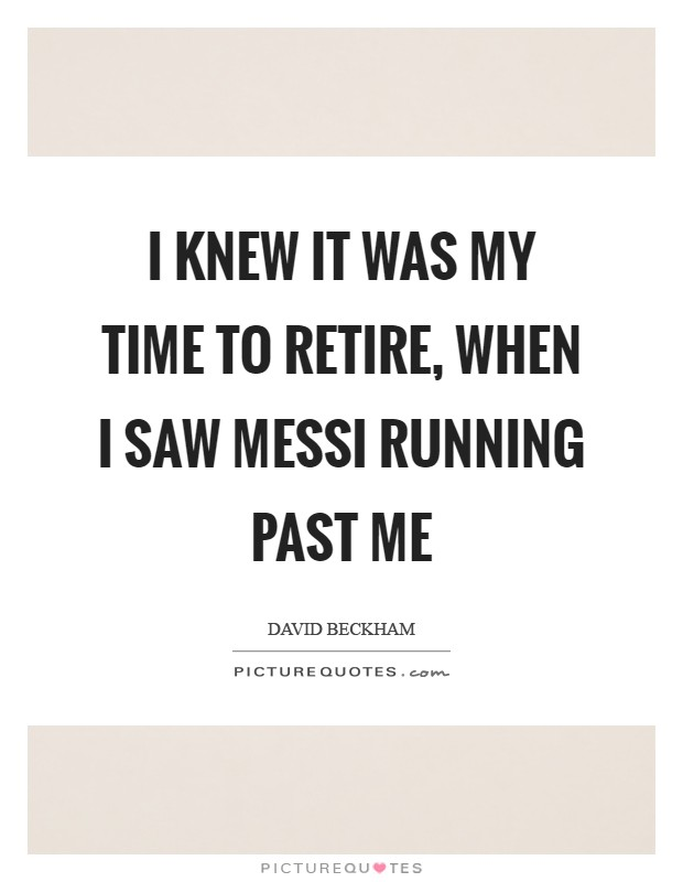 I knew it was my time to retire, when I saw Messi running past me Picture Quote #1