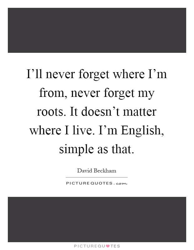 I'll never forget where I'm from, never forget my roots. It doesn't matter where I live. I'm English, simple as that Picture Quote #1