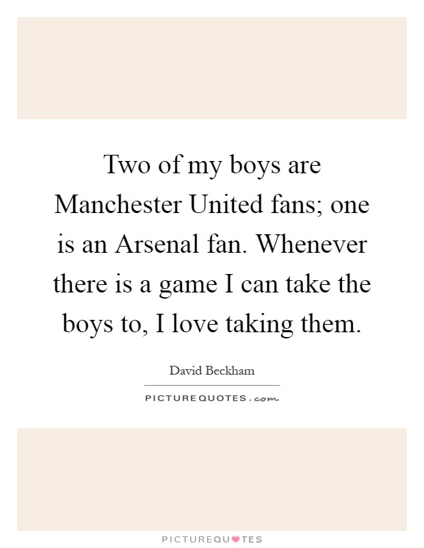 Two of my boys are Manchester United fans; one is an Arsenal fan. Whenever there is a game I can take the boys to, I love taking them Picture Quote #1