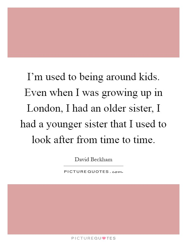I'm used to being around kids. Even when I was growing up in London, I had an older sister, I had a younger sister that I used to look after from time to time Picture Quote #1