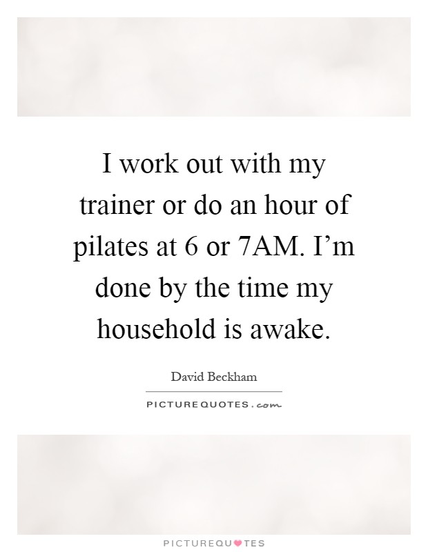 I work out with my trainer or do an hour of pilates at 6 or 7AM. I'm done by the time my household is awake Picture Quote #1
