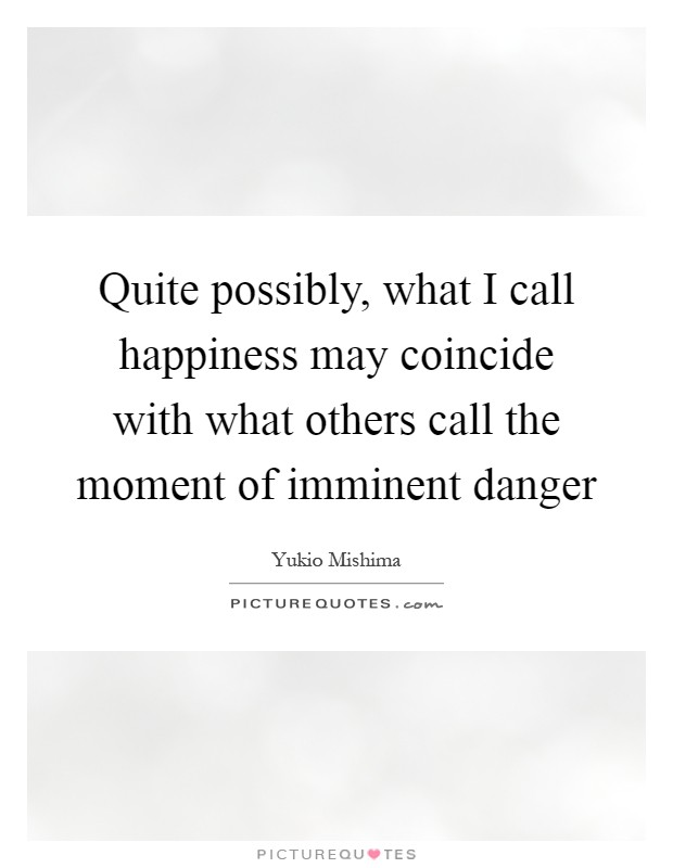 Quite possibly, what I call happiness may coincide with what others call the moment of imminent danger Picture Quote #1