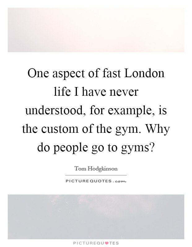 One aspect of fast London life I have never understood, for example, is the custom of the gym. Why do people go to gyms? Picture Quote #1