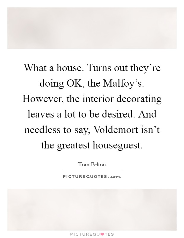 What a house. Turns out they're doing OK, the Malfoy's. However, the interior decorating leaves a lot to be desired. And needless to say, Voldemort isn't the greatest houseguest Picture Quote #1