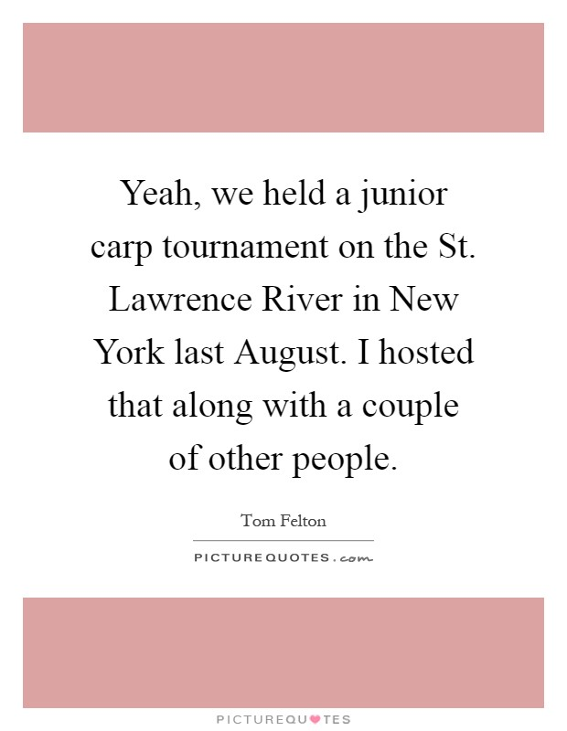 Yeah, we held a junior carp tournament on the St. Lawrence River in New York last August. I hosted that along with a couple of other people Picture Quote #1
