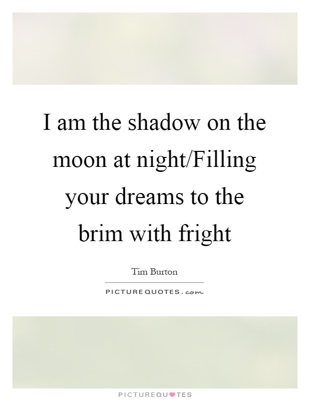 I am the shadow on the moon at night/Filling your dreams to the brim with fright Picture Quote #1