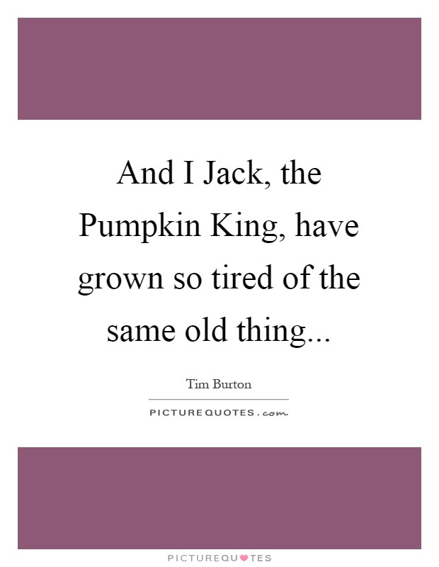 And I Jack, the Pumpkin King, have grown so tired of the same old thing Picture Quote #1