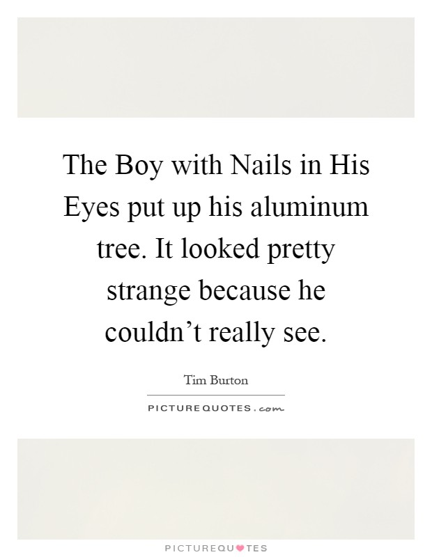 The Boy with Nails in His Eyes put up his aluminum tree. It looked pretty strange because he couldn't really see Picture Quote #1