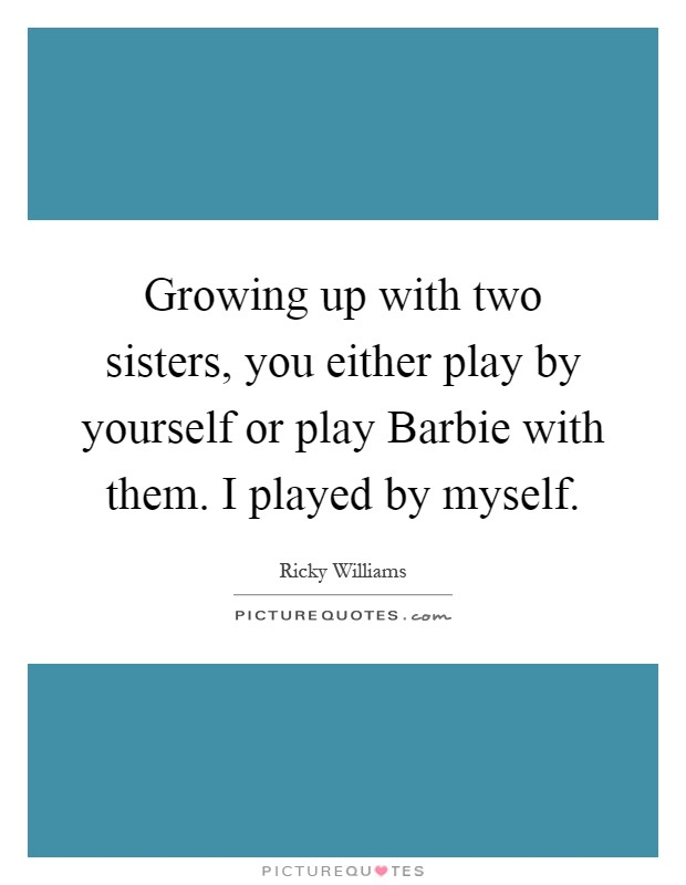 Growing up with two sisters, you either play by yourself or play Barbie with them. I played by myself Picture Quote #1