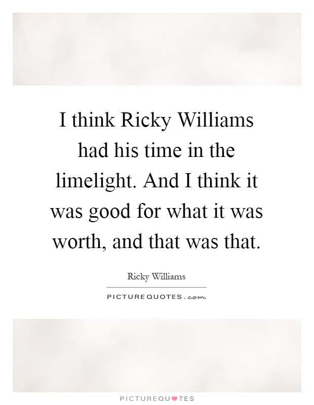 I think Ricky Williams had his time in the limelight. And I think it was good for what it was worth, and that was that Picture Quote #1