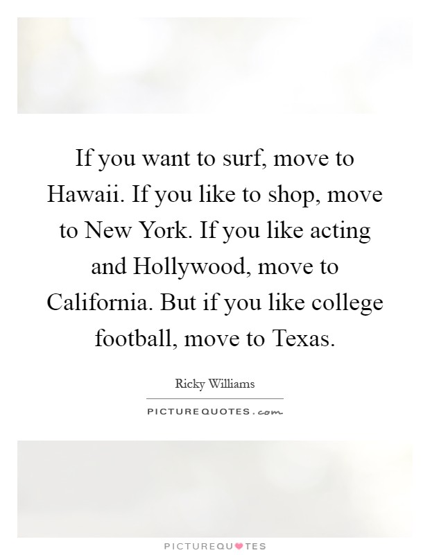 If you want to surf, move to Hawaii. If you like to shop, move to New York. If you like acting and Hollywood, move to California. But if you like college football, move to Texas Picture Quote #1