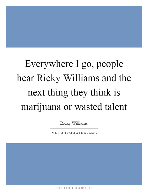 Everywhere I go, people hear Ricky Williams and the next thing they think is marijuana or wasted talent Picture Quote #1
