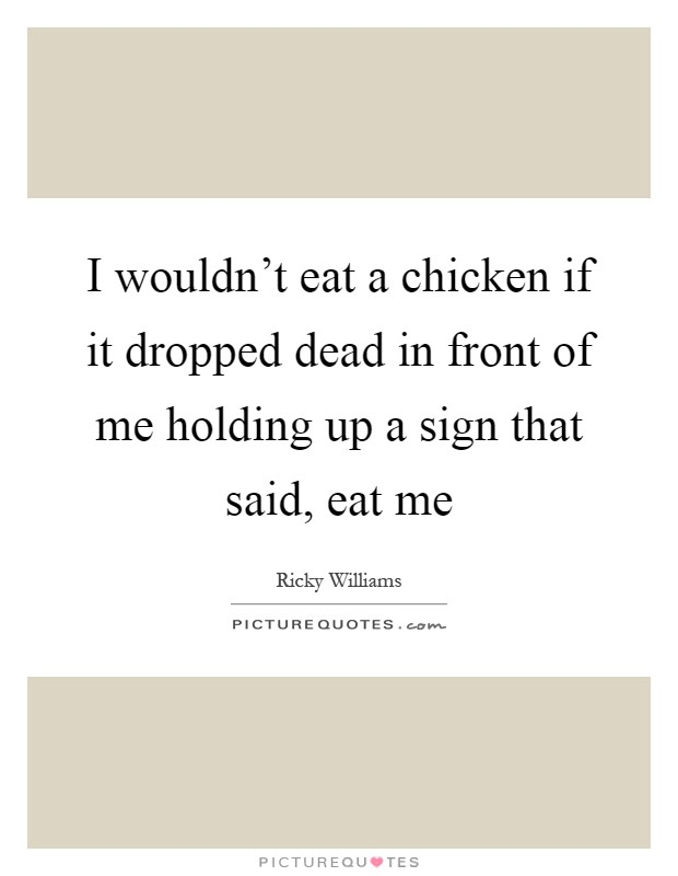 I wouldn't eat a chicken if it dropped dead in front of me holding up a sign that said, eat me Picture Quote #1