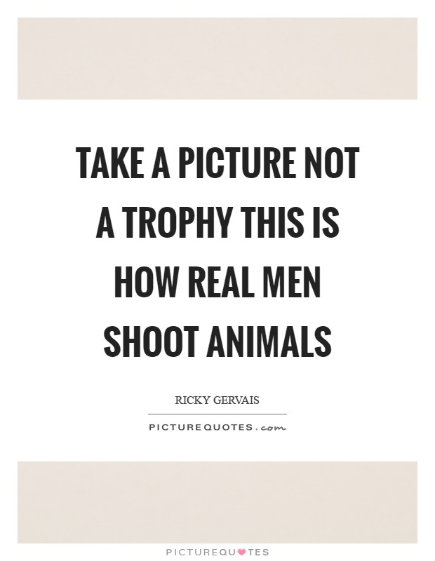 Take a picture not a trophy This is how real men shoot animals Picture Quote #1