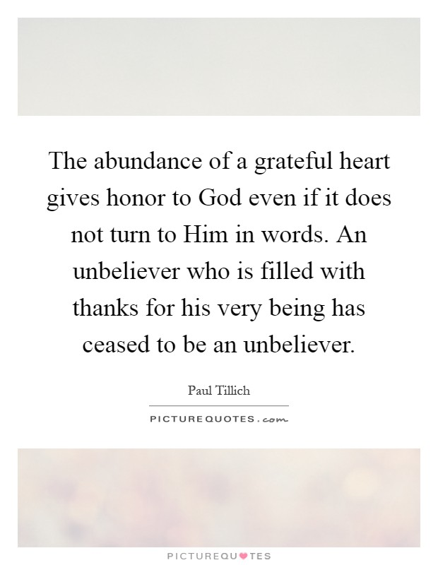 The abundance of a grateful heart gives honor to God even if it does not turn to Him in words. An unbeliever who is filled with thanks for his very being has ceased to be an unbeliever Picture Quote #1