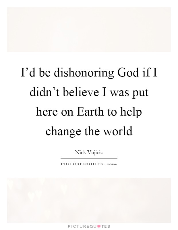 I'd be dishonoring God if I didn't believe I was put here on Earth to help change the world Picture Quote #1