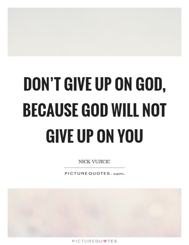 Don\'t give up on God, because God will not give up on you ...