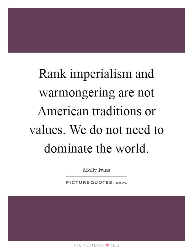 Rank imperialism and warmongering are not American traditions or values. We do not need to dominate the world Picture Quote #1