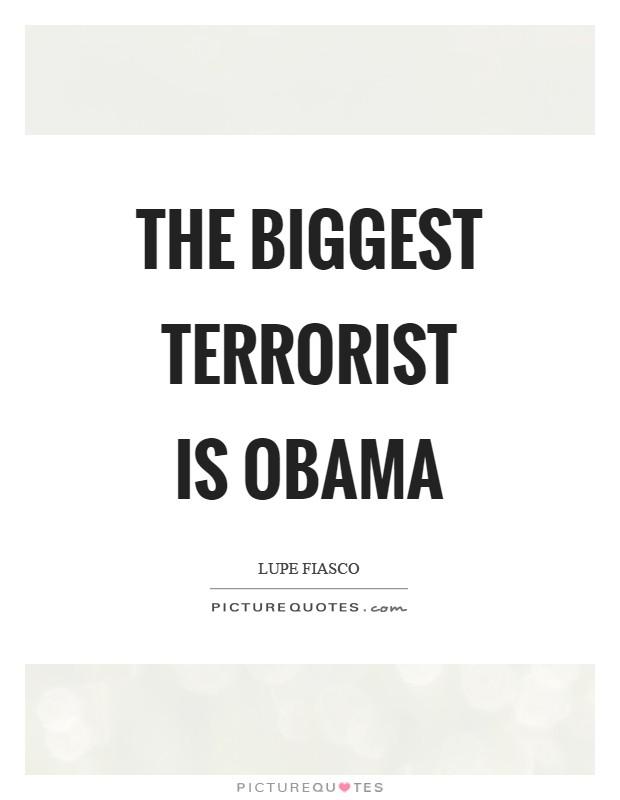 The biggest terrorist is Obama Picture Quote #1