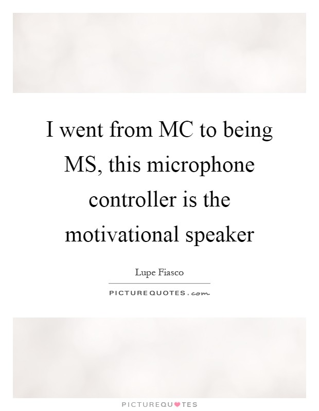 I went from MC to being MS, this microphone controller is the motivational speaker Picture Quote #1