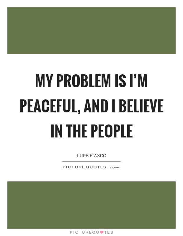My problem is I'm peaceful, and I believe in the people Picture Quote #1