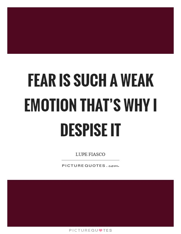 Fear is such a weak emotion that's why I despise it Picture Quote #1