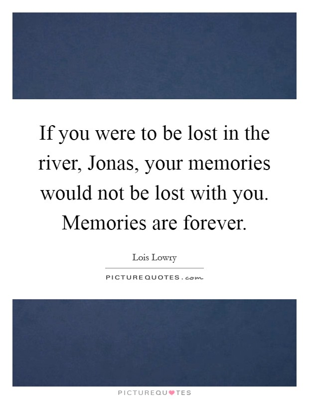 If you were to be lost in the river, Jonas, your memories would not be lost with you. Memories are forever Picture Quote #1