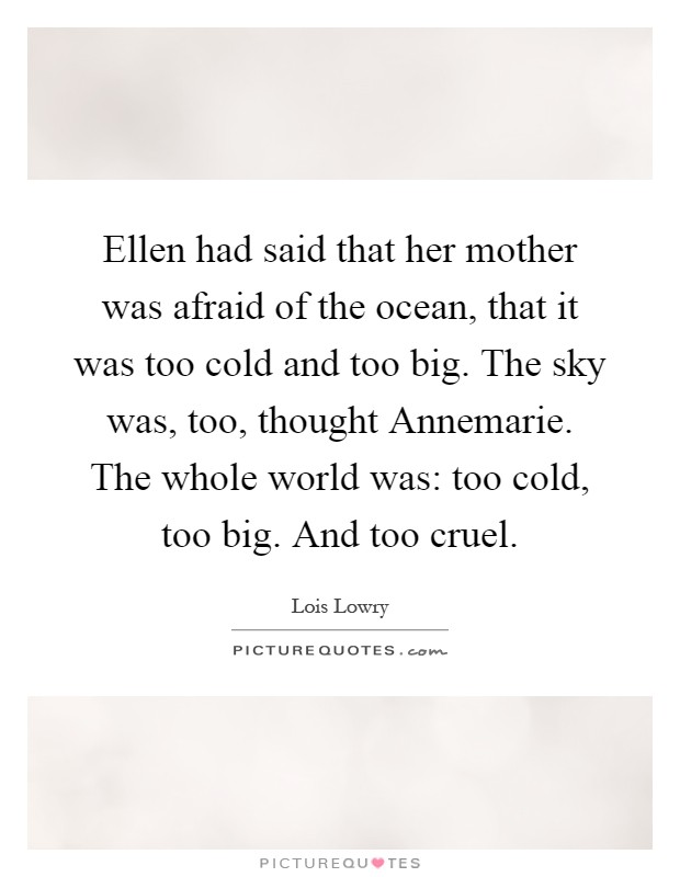 Ellen had said that her mother was afraid of the ocean, that it was too cold and too big. The sky was, too, thought Annemarie. The whole world was: too cold, too big. And too cruel Picture Quote #1