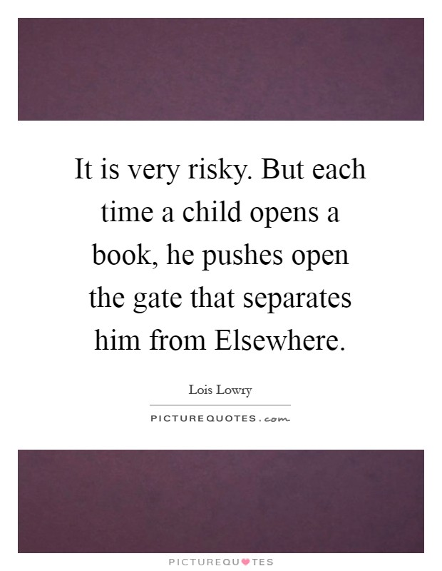 It is very risky. But each time a child opens a book, he pushes open the gate that separates him from Elsewhere Picture Quote #1