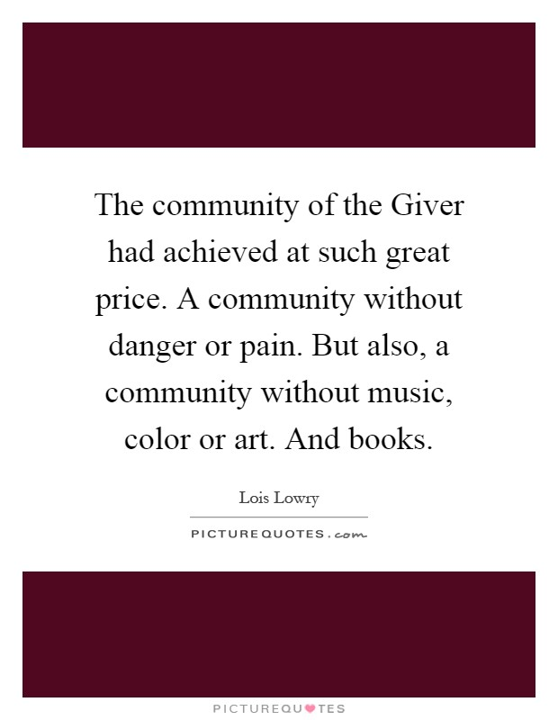 The community of the Giver had achieved at such great price. A community without danger or pain. But also, a community without music, color or art. And books Picture Quote #1