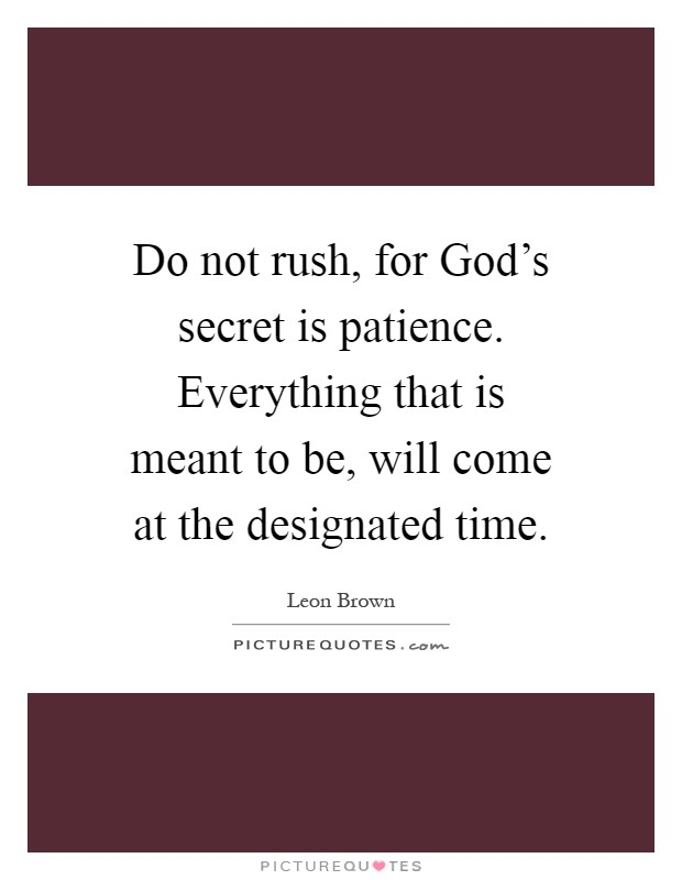 Do not rush, for God's secret is patience. Everything that is meant to be, will come at the designated time Picture Quote #1