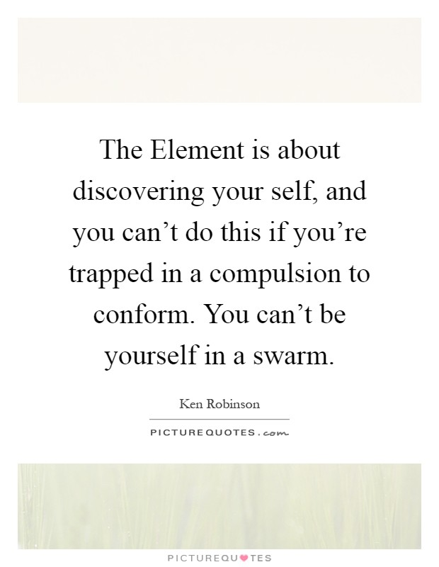 The Element is about discovering your self, and you can't do this if you're trapped in a compulsion to conform. You can't be yourself in a swarm Picture Quote #1