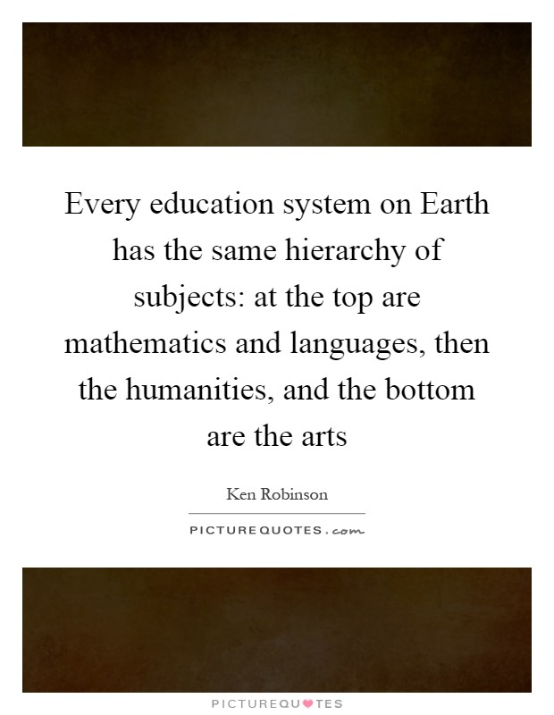 Every education system on Earth has the same hierarchy of subjects: at the top are mathematics and languages, then the humanities, and the bottom are the arts Picture Quote #1