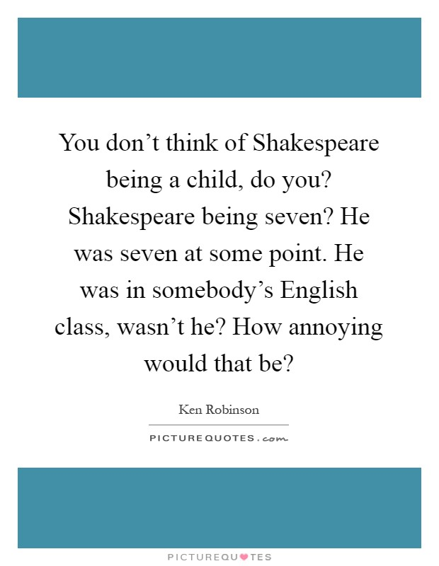 You don't think of Shakespeare being a child, do you? Shakespeare being seven? He was seven at some point. He was in somebody's English class, wasn't he? How annoying would that be? Picture Quote #1