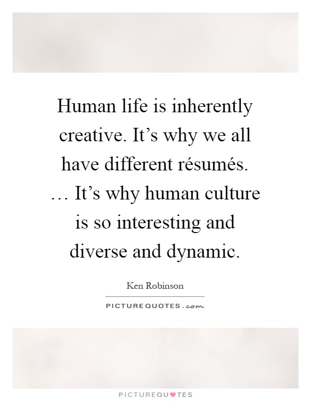 Human life is inherently creative. It's why we all have different résumés. … It's why human culture is so interesting and diverse and dynamic Picture Quote #1