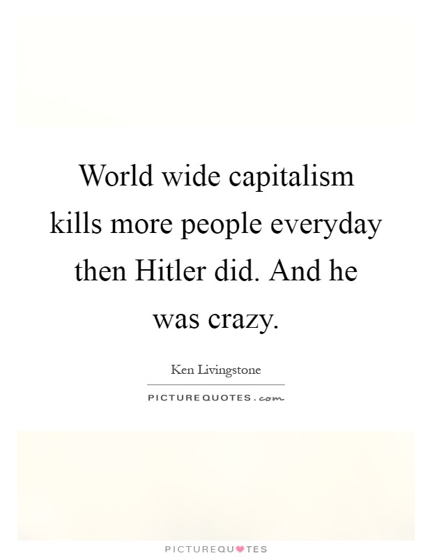 World wide capitalism kills more people everyday then Hitler did. And he was crazy Picture Quote #1