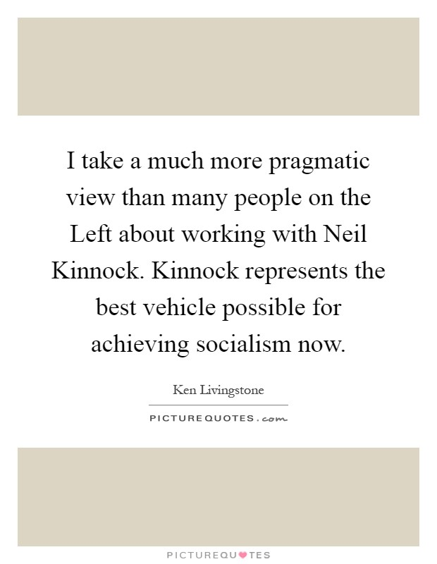 I take a much more pragmatic view than many people on the Left about working with Neil Kinnock. Kinnock represents the best vehicle possible for achieving socialism now Picture Quote #1