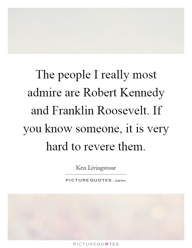 The people I really most admire are Robert Kennedy and Franklin Roosevelt. If you know someone, it is very hard to revere them Picture Quote #1